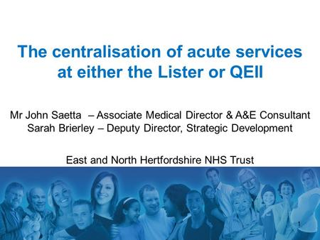 1 The centralisation of acute services at either the Lister or QEII Mr John Saetta – Associate Medical Director & A&E Consultant Sarah Brierley – Deputy.