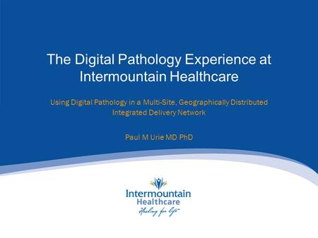 Using Digital Pathology in a Multi-Site, Geographically Distributed Integrated Delivery Network Paul M Urie MD PhD The Digital Pathology Experience at.