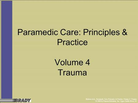 Bledsoe et al., Paramedic Care Principles & Practice Volume 4: Trauma © 2006 by Pearson Education, Inc. Upper Saddle River, NJ Paramedic Care: Principles.