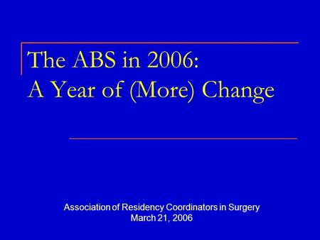 The ABS in 2006: A Year of (More) Change Association of Residency Coordinators in Surgery March 21, 2006.