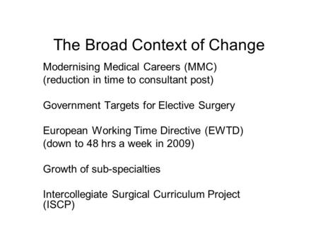 The Broad Context of Change Modernising Medical Careers (MMC) (reduction in time to consultant post) Government Targets for Elective Surgery European Working.