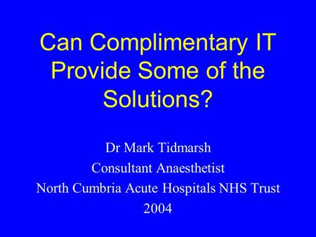 Can Complimentary IT Provide Some of the Solutions? Dr Mark Tidmarsh Consultant Anaesthetist North Cumbria Acute Hospitals NHS Trust 2004.