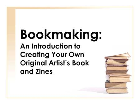 Bookmaking: An Introduction to Creating Your Own Original Artist's Book and Zines.