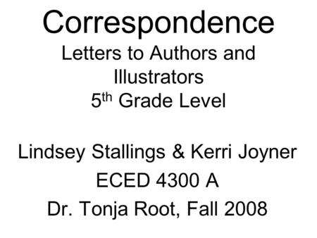 Correspondence Letters to Authors and Illustrators 5 th Grade Level Lindsey Stallings & Kerri Joyner ECED 4300 A Dr. Tonja Root, Fall 2008.