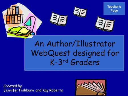 An Author/Illustrator WebQuest designed for K-3 rd Graders Created by Jennifer Fishburn and Kay Roberts Teacher's Page.