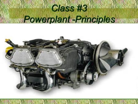 Class #3 Powerplant -Principles. Content of lesson Engine operation Fuel essentials Mixture control Fuel Carburetor Icing Propeller Engine Cooling.