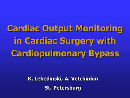 Cardiac Output Monitoring in Cardiac Surgery with Cardiopulmonary Bypass K. Lebedinski, A. Vetchinkin St. Petersburg.