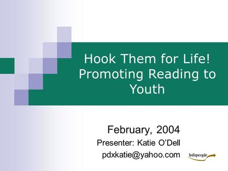 February, 2004 Presenter: Katie O'Dell Hook Them for Life! Promoting Reading to Youth.