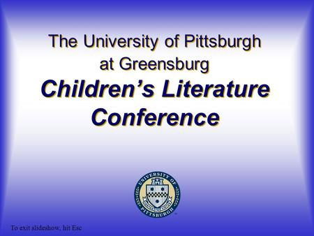 The University of Pittsburgh at Greensburg Children's Literature Conference To exit slideshow, hit Esc.