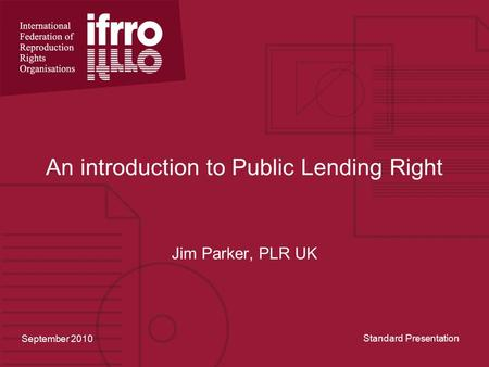 An introduction to Public Lending Right Jim Parker, PLR UK September 2010 Standard Presentation.