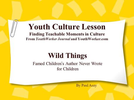 Youth Culture Lesson Finding Teachable Moments in Culture From YouthWorker Journal and YouthWorker.com Wild Things Famed Children ' s Author Never Wrote.