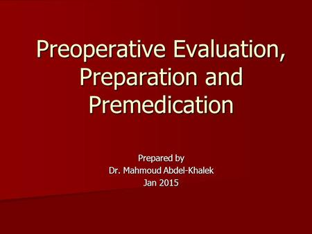 Prepared by Dr. Mahmoud Abdel-Khalek Jan 2015 Preoperative Evaluation, Preparation and Premedication.