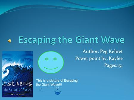 Author: Peg Kehret Power point by: Kaylee Pages:151 This is a picture of Escaping the Giant Wave!!! * *
