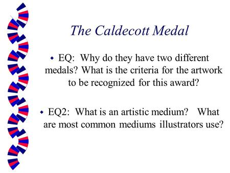 The Caldecott Medal w EQ: Why do they have two different medals? What is the criteria for the artwork to be recognized for this award? w EQ2: What is an.
