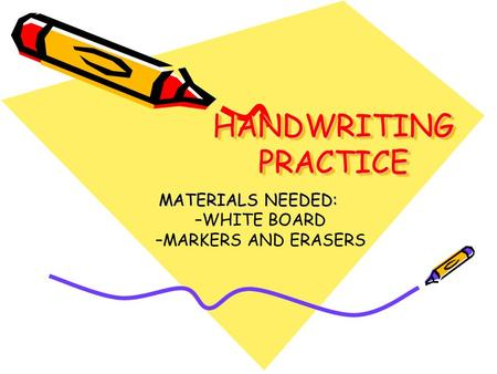 HANDWRITING PRACTICE MATERIALS NEEDED: –WHITE BOARD –MARKERS AND ERASERS.