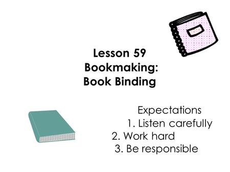Lesson 59 Bookmaking: Book Binding Expectations 1. Listen carefully 2. Work hard 3. Be responsible.