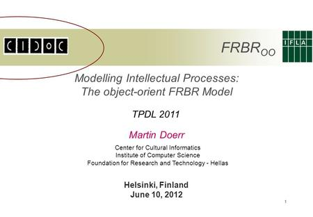 1 Modelling Intellectual Processes: The object-orient FRBR Model Martin Doerr Center for Cultural Informatics Institute of Computer Science Foundation.