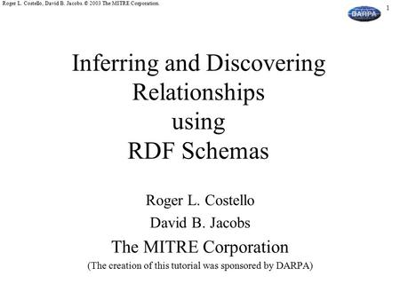 1 Roger L. Costello, David B. Jacobs. © 2003 The MITRE Corporation. Inferring and Discovering Relationships using RDF Schemas Roger L. Costello David B.