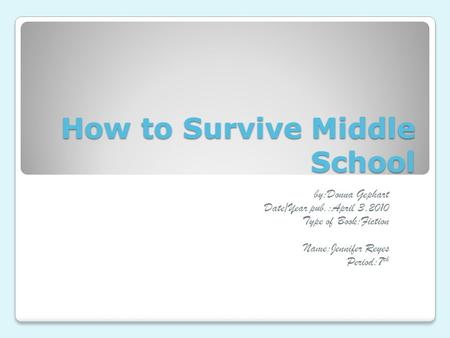 How to Survive Middle School by:Donna Gephart Date/Year pub.:April 3,2010 Type of Book:Fiction Name:Jennifer Reyes Period:7 th.