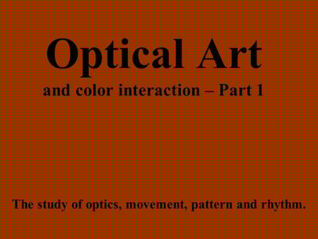 Optical Art and color interaction – Part 1 The study of optics, movement, pattern and rhythm.
