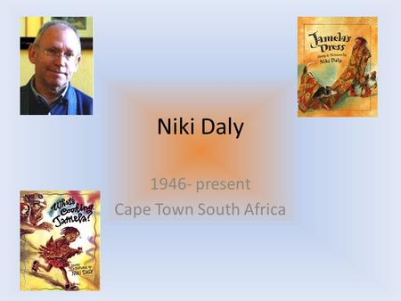 Niki Daly 1946- present Cape Town South Africa. Educational Career Diploma in 1970 Age 24 moved to London to pursue a career in singing and song writing.
