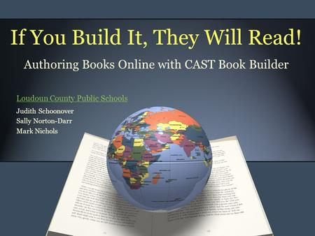If You Build It, They Will Read! Authoring Books Online with CAST Book Builder Judith Schoonover Sally Norton-Darr Mark Nichols Loudoun County Public Schools.