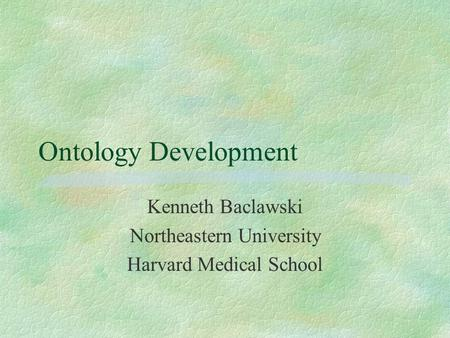 Ontology Development Kenneth Baclawski Northeastern University Harvard Medical School.