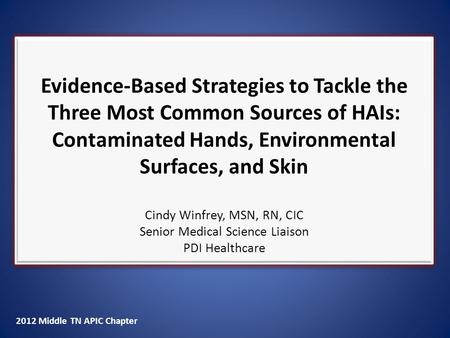 2012 Middle TN APIC Chapter Evidence-Based Strategies to Tackle the Three Most Common Sources of HAIs: Contaminated Hands, Environmental Surfaces, and.