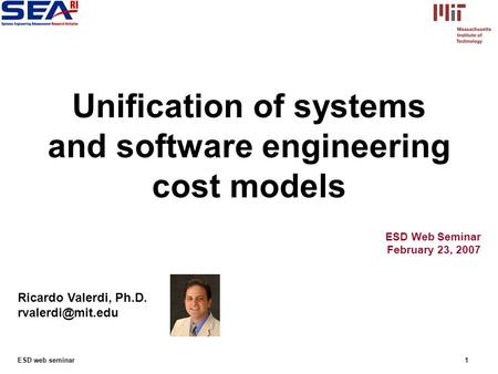 ESD web seminar1 ESD Web Seminar February 23, 2007 Ricardo Valerdi, Ph.D. Unification of systems and software engineering cost models.