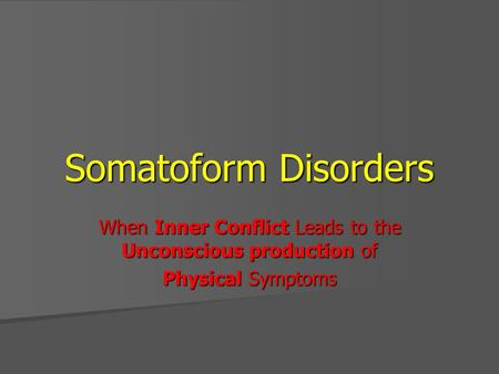 Somatoform Disorders When Inner Conflict Leads to the Unconscious production of Physical Symptoms.