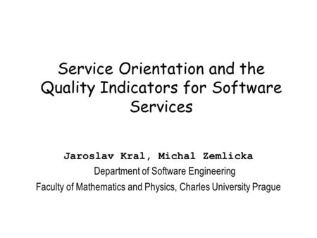 Service Orientation and the Quality Indicators for Software Services Jaroslav Kral, Michal Zemlicka Department of Software Engineering Faculty of Mathematics.
