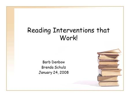 Reading Interventions that Work! Barb Denbow Brenda Schulz January 24, 2008.