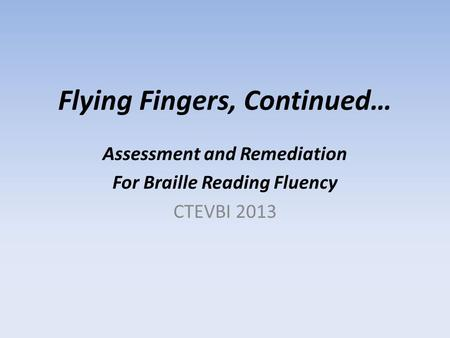 Flying Fingers, Continued… Assessment and Remediation For Braille Reading Fluency CTEVBI 2013.