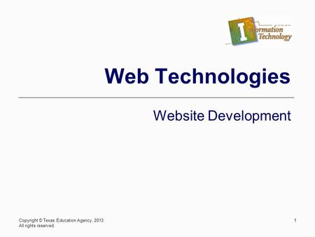 Copyright © Texas Education Agency, 2013. All rights reserved. 1 Web Technologies Website Development.