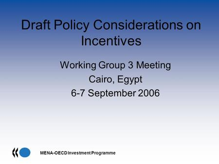 MENA-OECD Investment Programme Draft Policy Considerations on Incentives Working Group 3 Meeting Cairo, Egypt 6-7 September 2006.