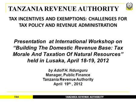 TANZANIA REVENUE AUTHORITY TRA TAX INCENTIVES AND EXEMPTIONS: CHALLENGES FOR TAX POLICY AND REVENUE ADMINISTRATION Presentation at International Workshop.