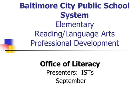 Baltimore City Public School System Elementary Reading/Language Arts Professional Development Office of Literacy Presenters: ISTs September.