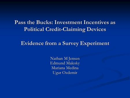 Pass the Bucks: Investment Incentives as Political Credit-Claiming Devices Evidence from a Survey Experiment Nathan M Jensen Edmund Malesky Mariana Medina.