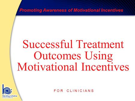Promoting Awareness of Motivational Incentives F O R C L I N I C I A N S Successful Treatment Outcomes Using Motivational Incentives.