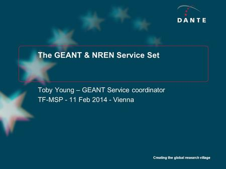 Creating the global research village The GEANT & NREN Service Set Toby Young – GEANT Service coordinator TF-MSP - 11 Feb 2014 - Vienna.
