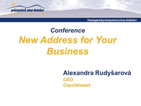 Conference New Address for Your Business Strategická průmyslová zóna Holešov Alexandra Rudyšarová CEO CzechInvest.