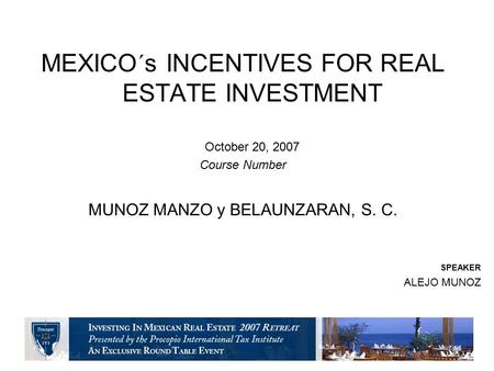 MEXICO´s INCENTIVES FOR REAL ESTATE INVESTMENT October 20, 2007 Course Number MUNOZ MANZO y BELAUNZARAN, S. C. SPEAKER ALEJO MUNOZ.
