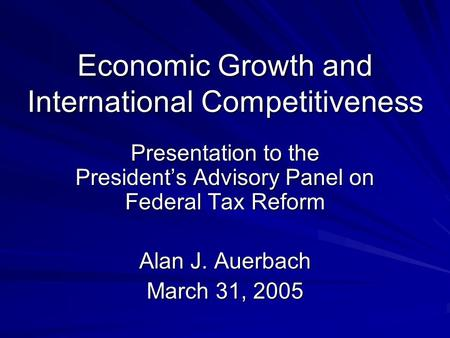 Economic Growth and International Competitiveness Presentation to the President's Advisory Panel on Federal Tax Reform Alan J. Auerbach March 31, 2005.