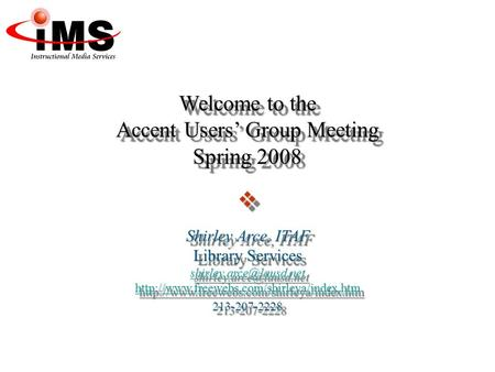 Welcome to the Accent Users' Group Meeting Spring 2008  Shirley Arce, ITAF Library Services