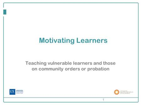 Motivating Learners Teaching vulnerable learners and those on community orders or probation 1.
