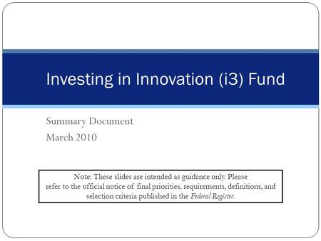 Summary Document March 2010 Investing in Innovation (i3) Fund Note: These slides are intended as guidance only. Please refer to the official notice of.