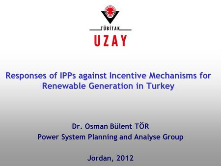 Dr. Osman Bülent TÖR Power System Planning and Analyse Group Jordan, 2012 Responses of IPPs against Incentive Mechanisms for Renewable Generation in Turkey.