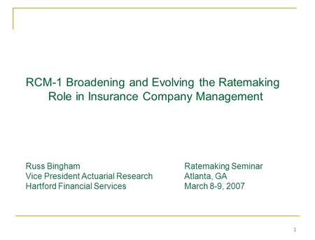 1 RCM-1 Broadening and Evolving the Ratemaking Role in Insurance Company Management Russ BinghamRatemaking Seminar Vice President Actuarial Research Atlanta,