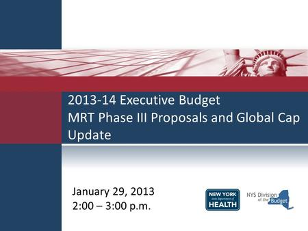 2013-14 Executive Budget MRT Phase III Proposals and Global Cap Update January 29, 2013 2:00 – 3:00 p.m.