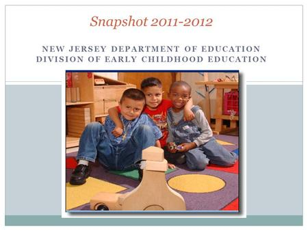NEW JERSEY DEPARTMENT OF EDUCATION DIVISION OF EARLY CHILDHOOD EDUCATION Snapshot 2011-2012.